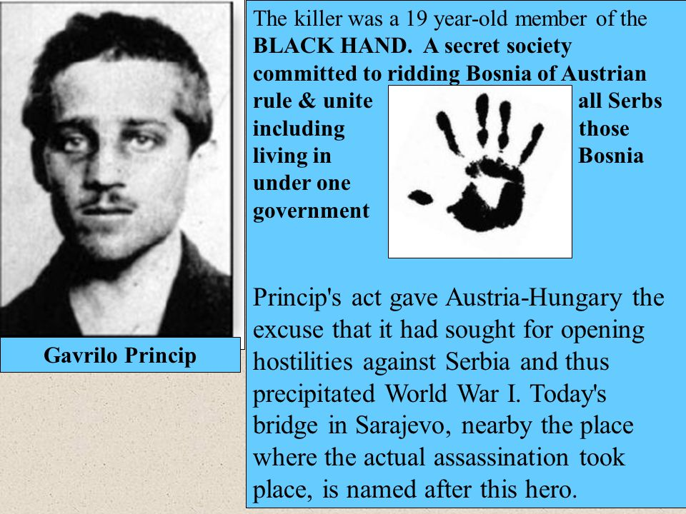 Gavrilo Princip The killer was a 19 year-old member of the BLACK HAND. A secret society committed to ridding Bosnia of Austrian rule & unite all Serbs