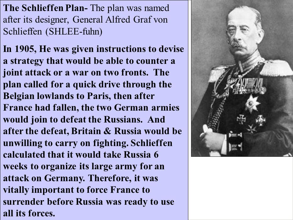 The Schlieffen Plan- The plan was named after its designer, General Alfred Graf von Schlieffen (SHLEE-fuhn) In 1905, He was given instructions to devi
