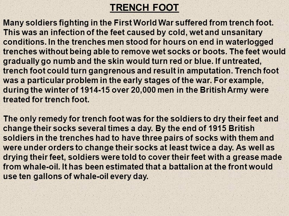 TRENCH FOOT Many soldiers fighting in the First World War suffered from trench foot. This was an infection of the feet caused by cold, wet and unsanit