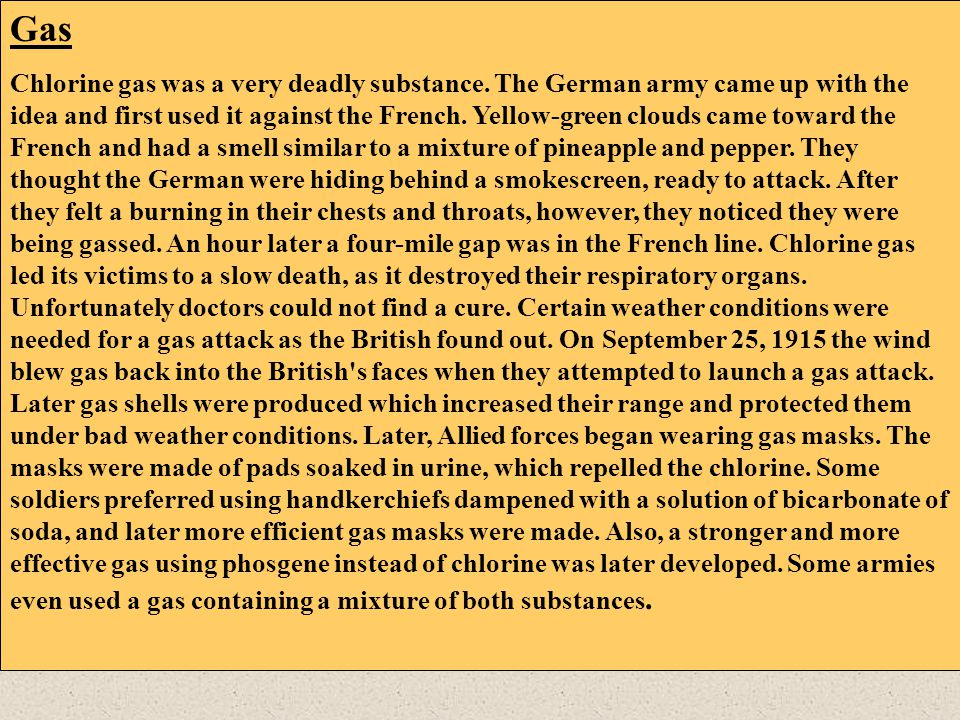 Gas Chlorine gas was a very deadly substance. The German army came up with the idea and first used it against the French. Yellow-green clouds came tow
