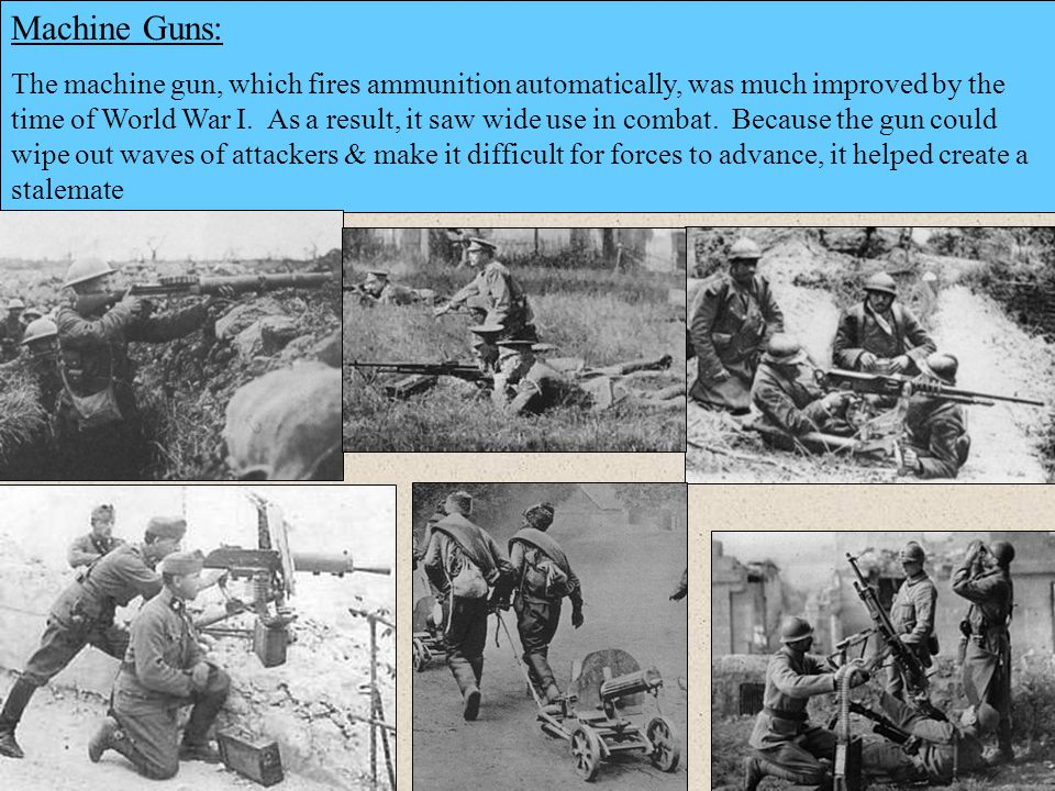 Machine Guns: The machine gun, which fires ammunition automatically, was much improved by the time of World War I. As a result, it saw wide use in com