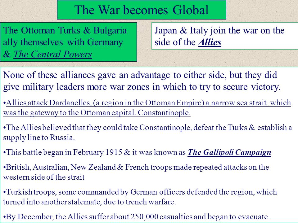 The War becomes Global The Ottoman Turks & Bulgaria ally themselves with Germany & The Central Powers Japan & Italy join the war on the side of the Al