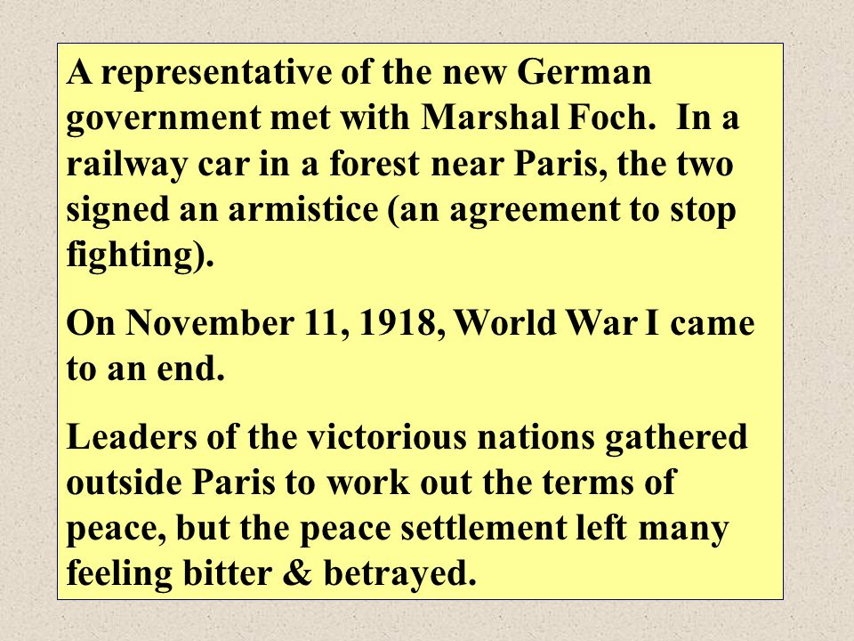 A representative of the new German government met with Marshal Foch. In a railway car in a forest near Paris, the two signed an armistice (an agreemen