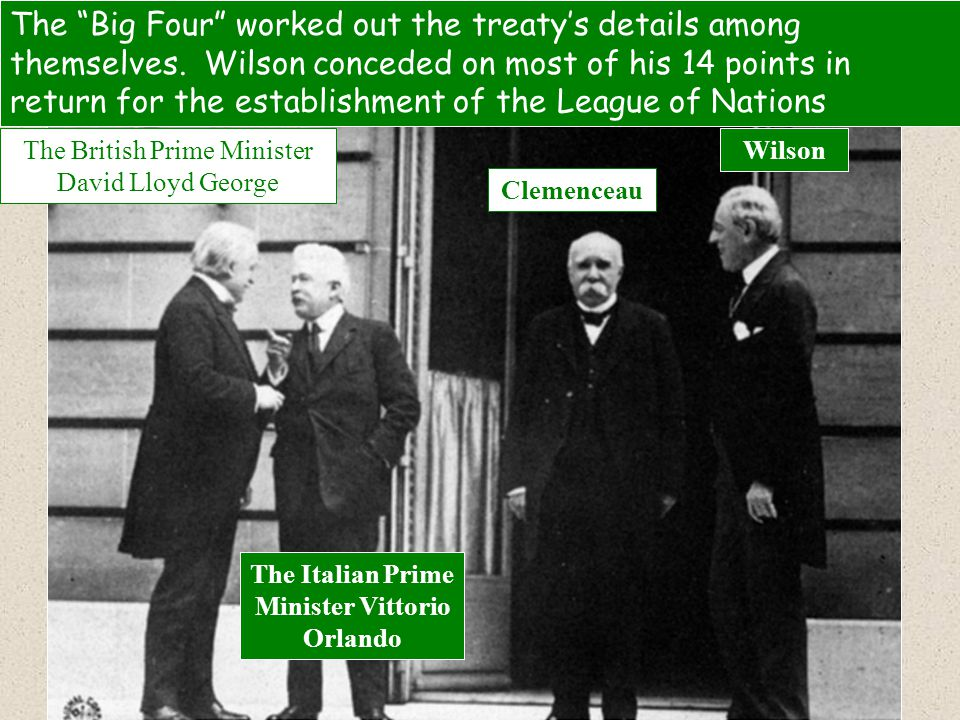 "The ""Big Four"" worked out the treaty's details among themselves. Wilson conceded on most of his 14 points in return for the establishment of the Leagu"