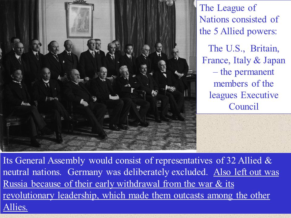 The League of Nations consisted of the 5 Allied powers: The U.S., Britain, France, Italy & Japan – the permanent members of the leagues Executive Coun