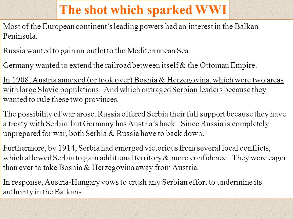 The shot which sparked WWI Most of the European continent's leading powers had an interest in the Balkan Peninsula. Russia wanted to gain an outlet to