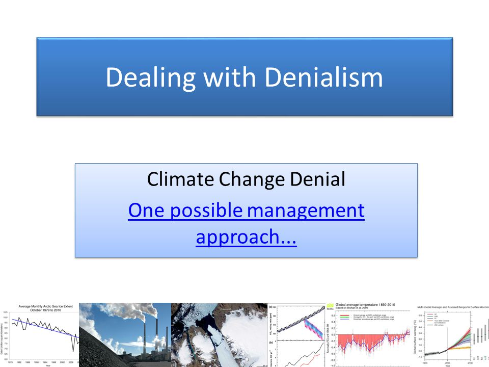 Dealing with Denialism Climate Change Denial One possible management approach...