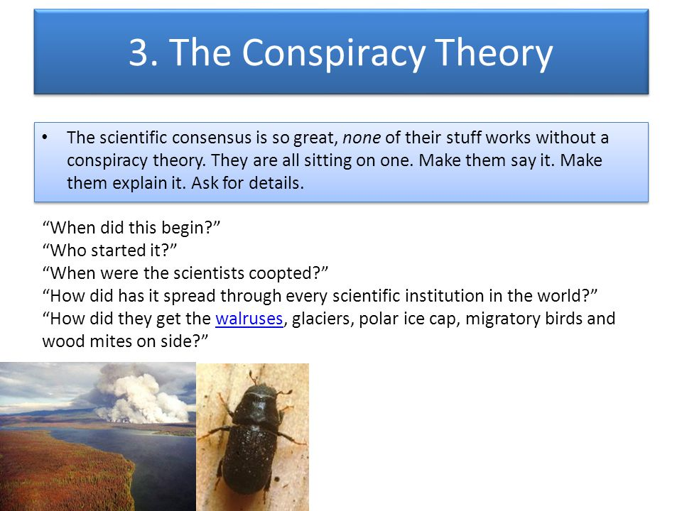 3. The Conspiracy Theory The scientific consensus is so great, none of their stuff works without a conspiracy theory. They are all sitting on one. Mak