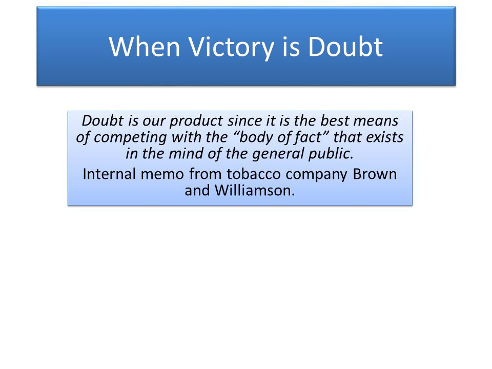 When Victory is Doubt Doubt is our product since it is the best means of competing with the body of fact that exists in the mind of the general public.
