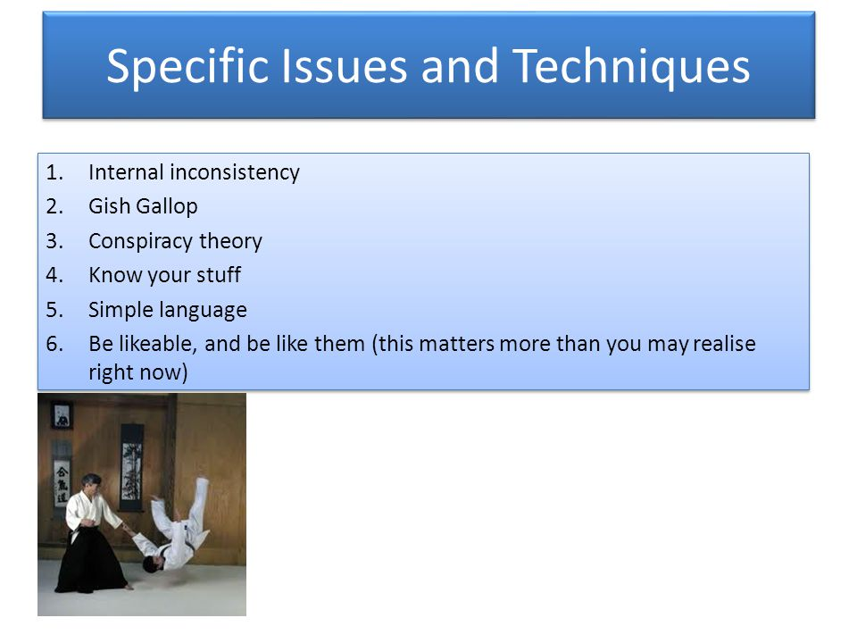 Specific Issues and Techniques 1.Internal inconsistency 2.Gish Gallop 3.Conspiracy theory 4.Know your stuff 5.Simple language 6.Be likeable, and be like them (this matters more than you may realise right now) 1.Internal inconsistency 2.Gish Gallop 3.Conspiracy theory 4.Know your stuff 5.Simple language 6.Be likeable, and be like them (this matters more than you may realise right now)