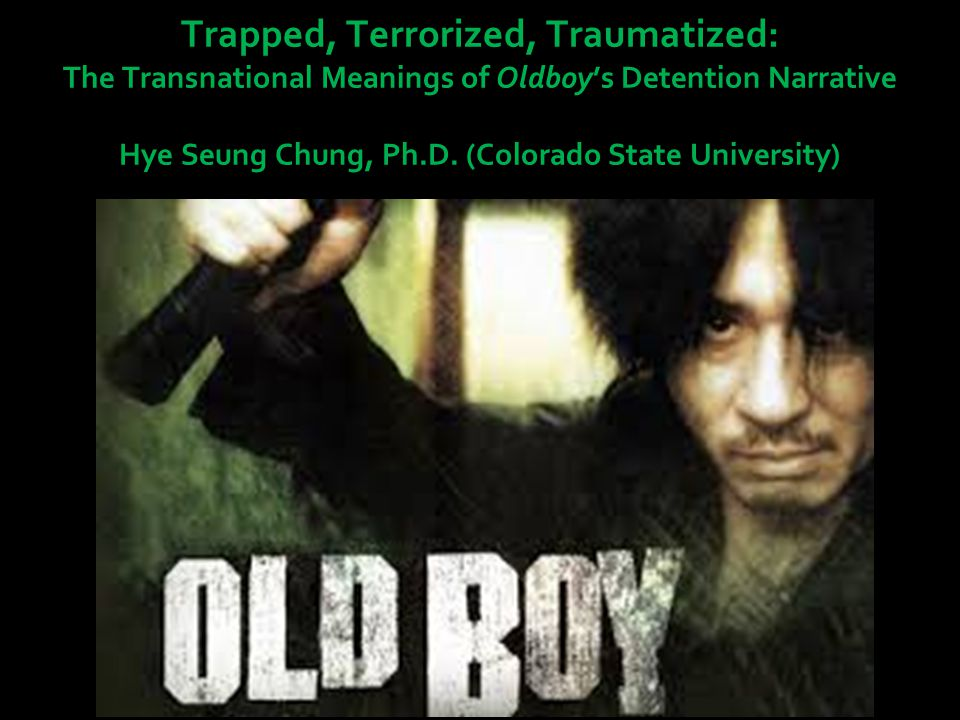 Trapped, Terrorized, Traumatized: The Transnational Meanings of Oldboy's Detention Narrative Hye Seung Chung, Ph.D.
