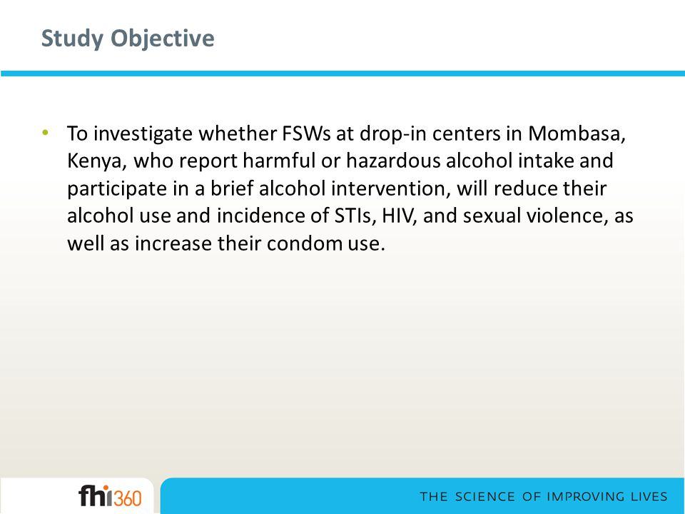 Study Objective To investigate whether FSWs at drop-in centers in Mombasa, Kenya, who report harmful or hazardous alcohol intake and participate in a brief alcohol intervention, will reduce their alcohol use and incidence of STIs, HIV, and sexual violence, as well as increase their condom use.