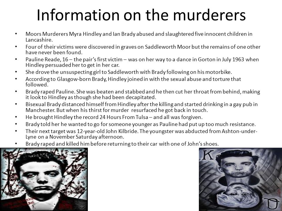 Information on the murderers Moors Murderers Myra Hindley and Ian Brady abused and slaughtered five innocent children in Lancashire.