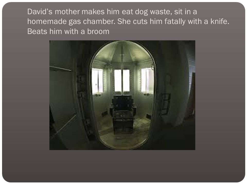 David's mother makes him eat dog waste, sit in a homemade gas chamber.