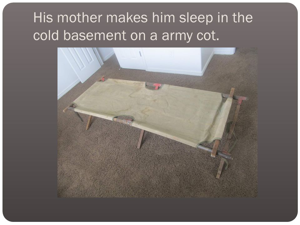 His mother makes him sleep in the cold basement on a army cot.