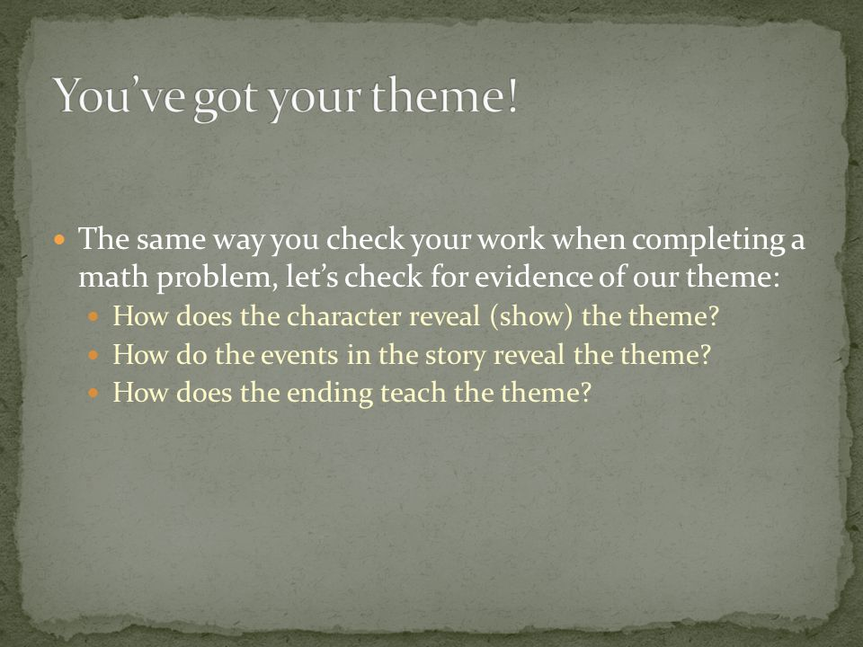 The same way you check your work when completing a math problem, let's check for evidence of our theme: How does the character reveal (show) the theme.
