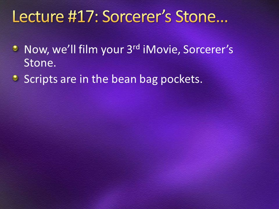 Now, we'll film your 3 rd iMovie, Sorcerer's Stone. Scripts are in the bean bag pockets.