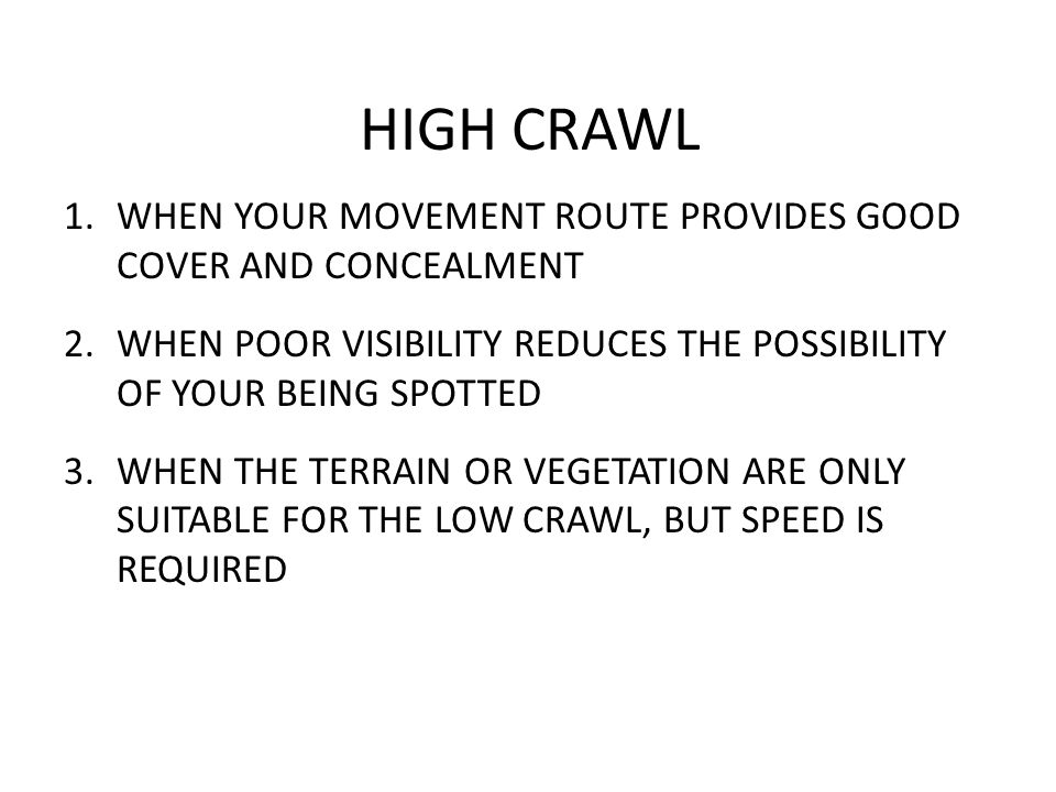 HIGH CRAWL 1.WHEN YOUR MOVEMENT ROUTE PROVIDES GOOD COVER AND CONCEALMENT 2.WHEN POOR VISIBILITY REDUCES THE POSSIBILITY OF YOUR BEING SPOTTED 3.WHEN THE TERRAIN OR VEGETATION ARE ONLY SUITABLE FOR THE LOW CRAWL, BUT SPEED IS REQUIRED