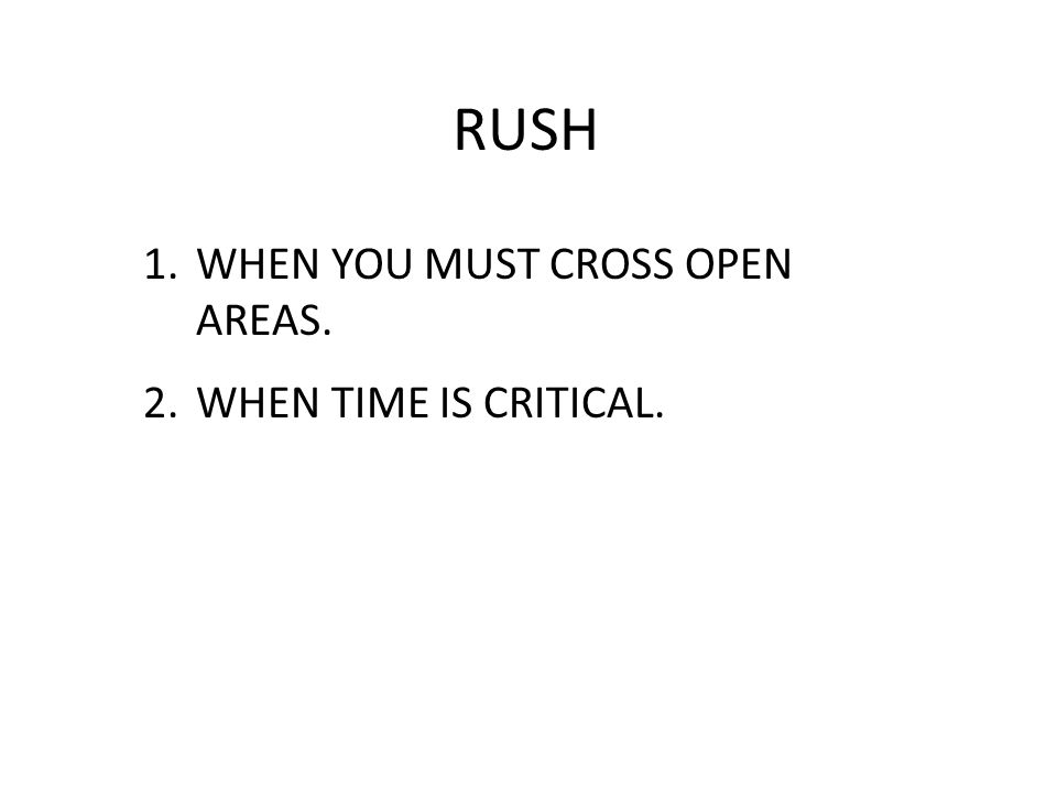 RUSH 1.WHEN YOU MUST CROSS OPEN AREAS. 2.WHEN TIME IS CRITICAL.