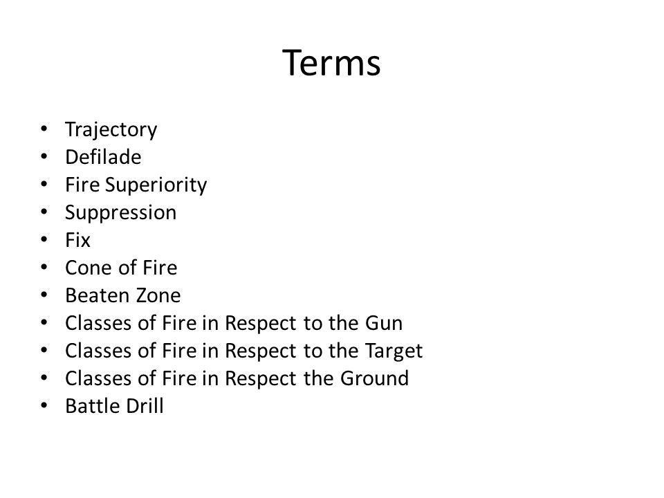Terms Trajectory Defilade Fire Superiority Suppression Fix Cone of Fire Beaten Zone Classes of Fire in Respect to the Gun Classes of Fire in Respect to the Target Classes of Fire in Respect the Ground Battle Drill