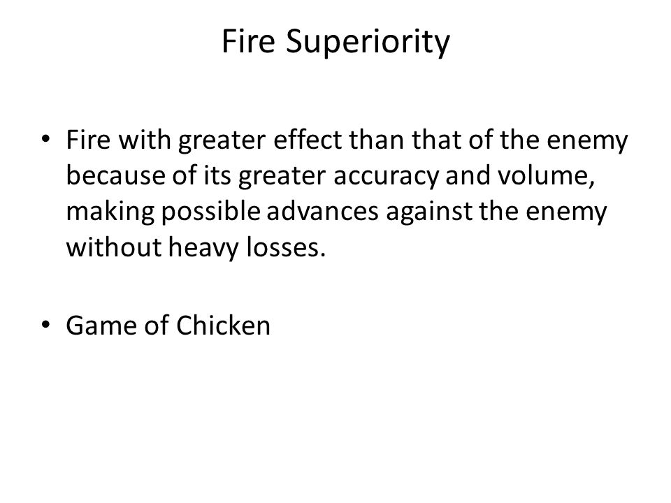 Fire Superiority Fire with greater effect than that of the enemy because of its greater accuracy and volume, making possible advances against the enemy without heavy losses.
