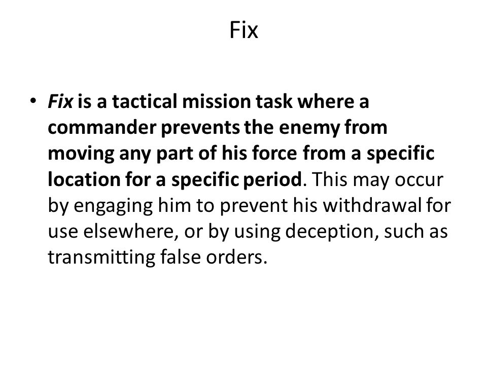 Fix Fix is a tactical mission task where a commander prevents the enemy from moving any part of his force from a specific location for a specific period.