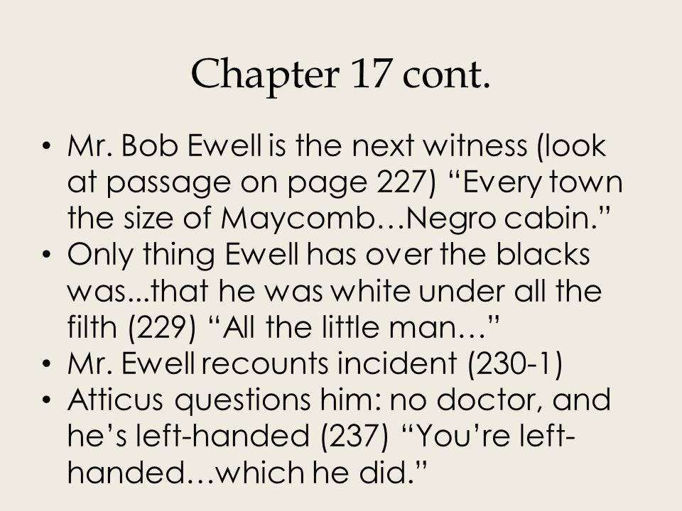 Chapter 18 Mayella Ewell takes witness stand, cried, scared of Atticus (240) Mayella stared at him and… Tells her version of incident: Tom Robinson did a job for her, she walked into house for money to pay him, and he jumped her; father arrived and TR ran away (241-2) I said come here…agin Atticus asked questions to reveal her home life (244) Slowly but surely…them at home.