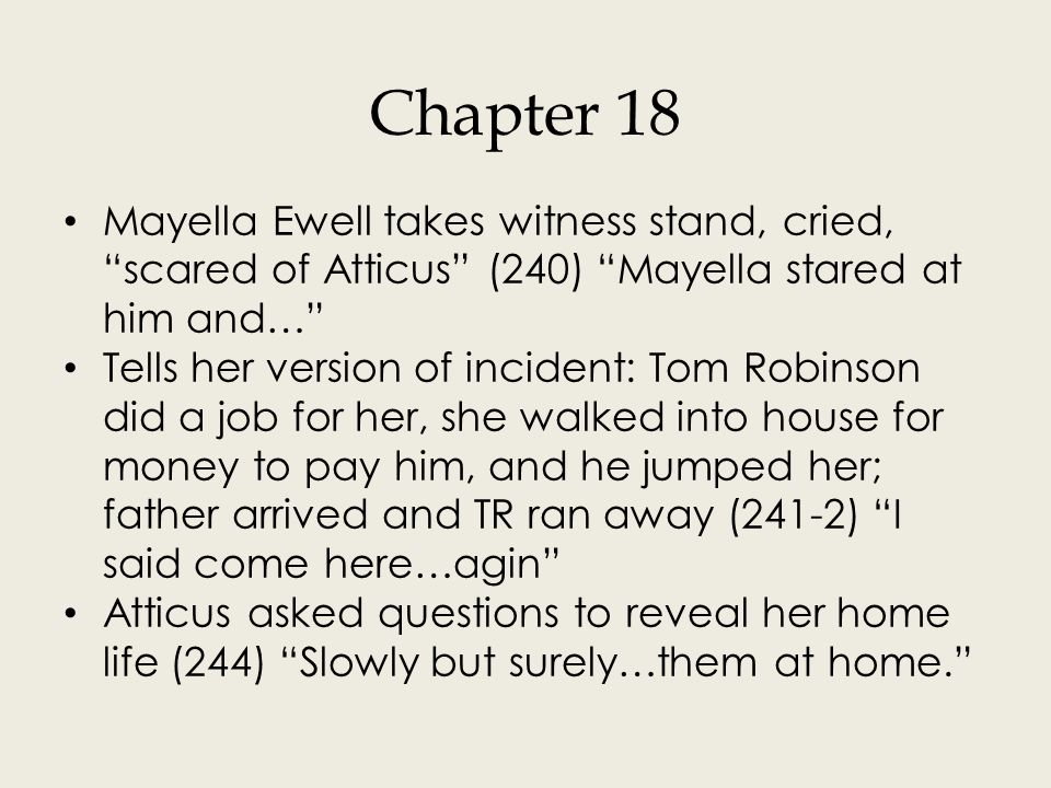 """Chapter 18 Mayella Ewell takes witness stand, cried, """"scared of Atticus"""" (240) """"Mayella stared at him and…"""" Tells her version of incident: Tom Robinso"""