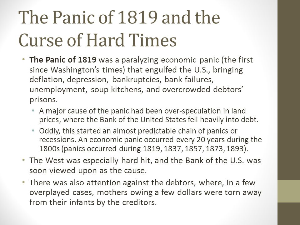 The Panic of 1819 and the Curse of Hard Times The Panic of 1819 was a paralyzing economic panic (the first since Washington's times) that engulfed the