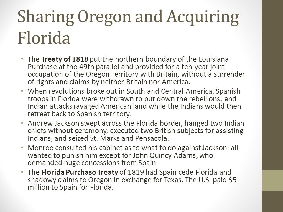 Sharing Oregon and Acquiring Florida The Treaty of 1818 put the northern boundary of the Louisiana Purchase at the 49th parallel and provided for a te
