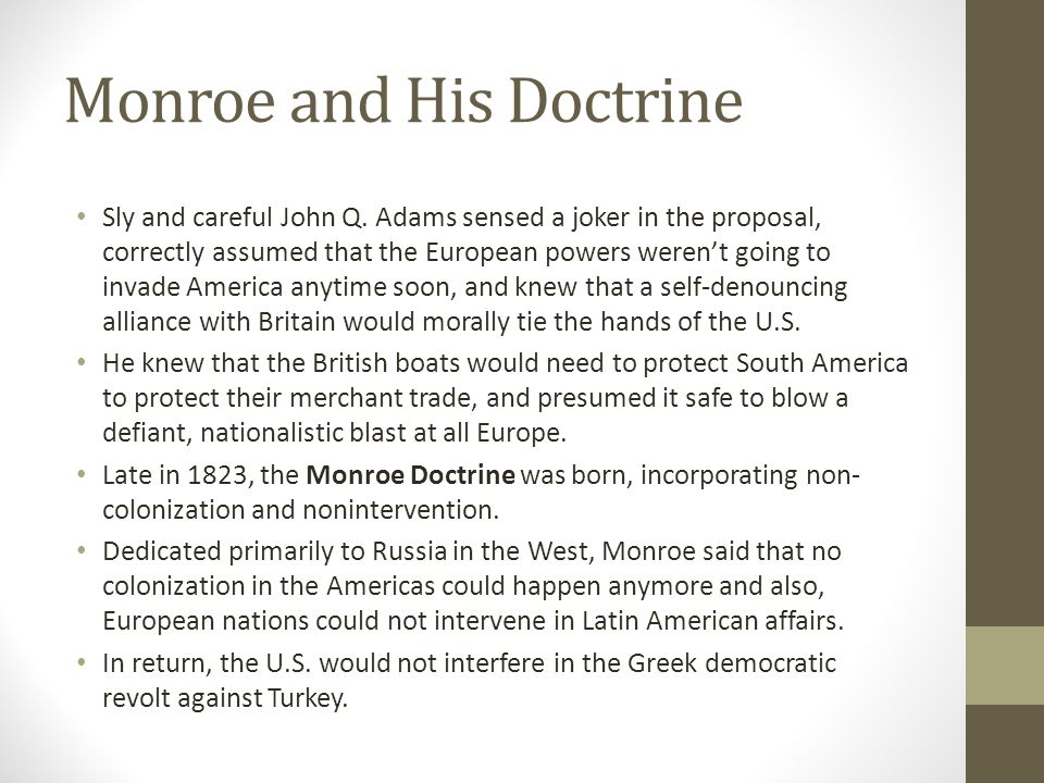 Monroe and His Doctrine Sly and careful John Q. Adams sensed a joker in the proposal, correctly assumed that the European powers weren't going to inva