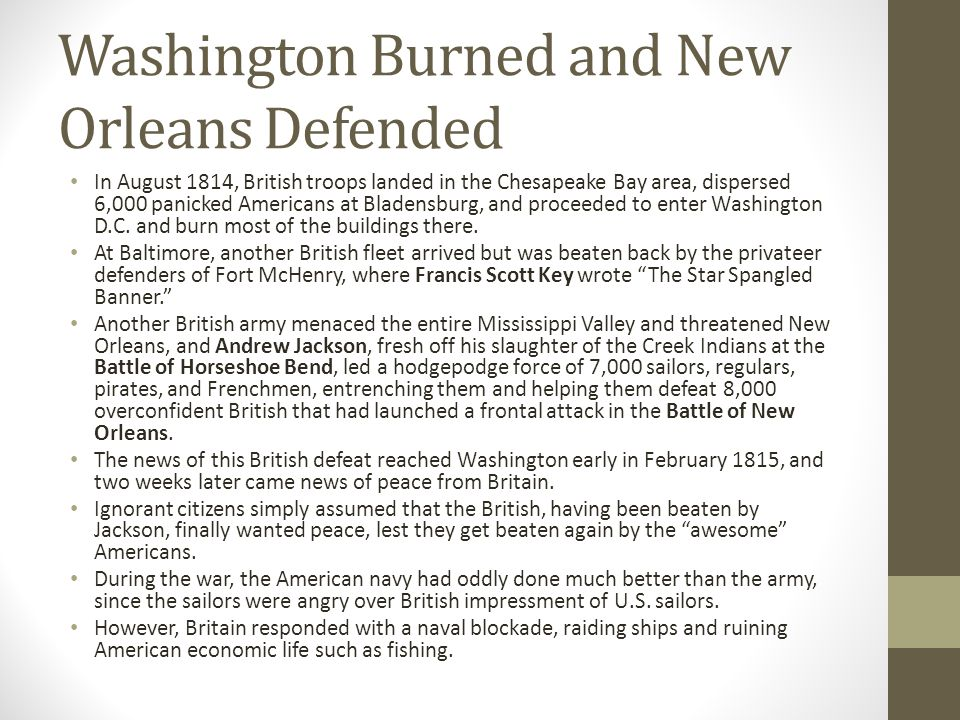 Washington Burned and New Orleans Defended In August 1814, British troops landed in the Chesapeake Bay area, dispersed 6,000 panicked Americans at Bladensburg, and proceeded to enter Washington D.C.