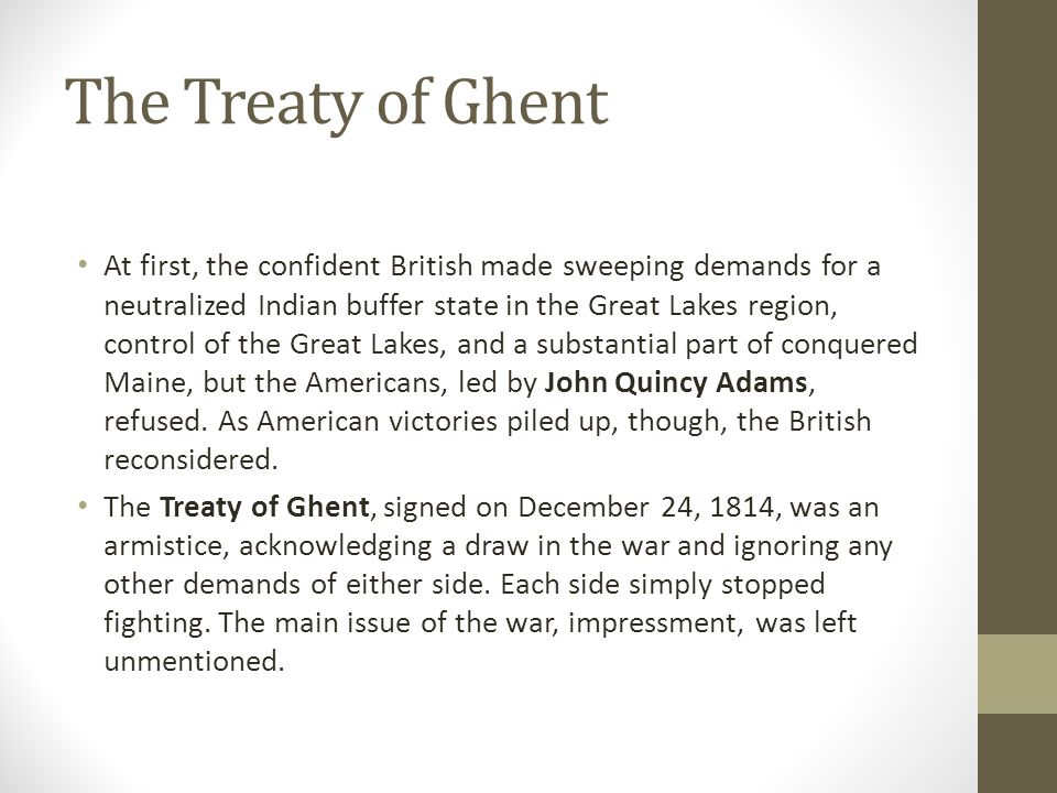 The Treaty of Ghent At first, the confident British made sweeping demands for a neutralized Indian buffer state in the Great Lakes region, control of the Great Lakes, and a substantial part of conquered Maine, but the Americans, led by John Quincy Adams, refused.