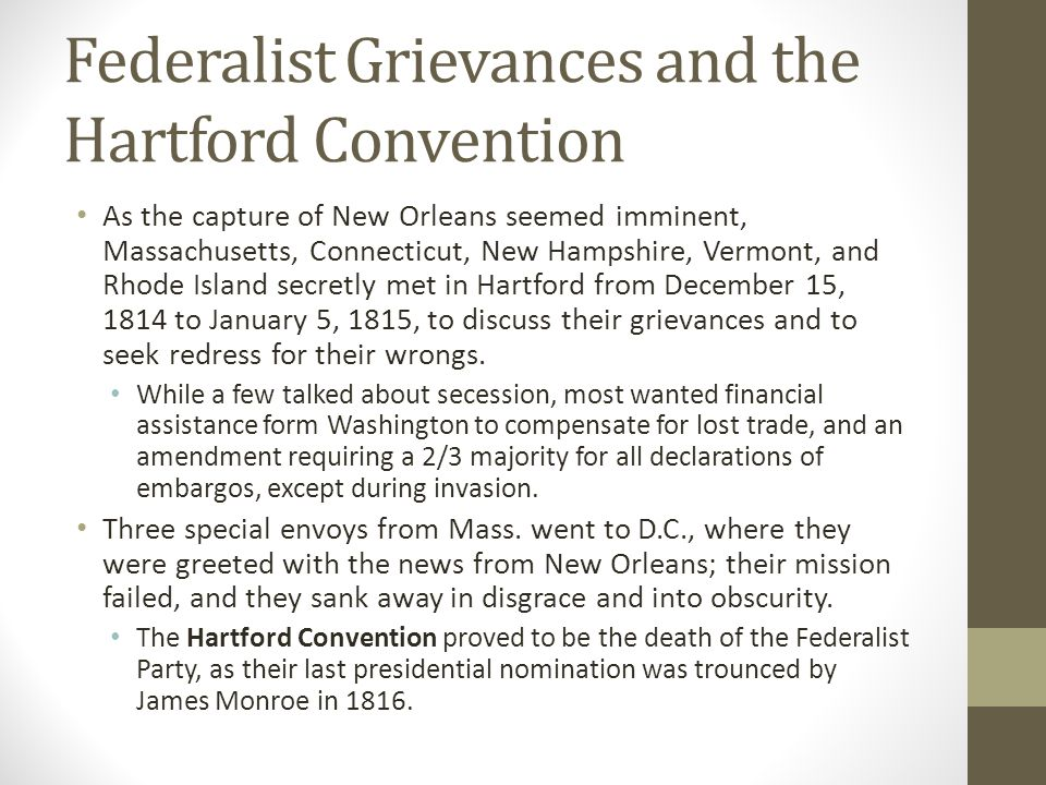 Federalist Grievances and the Hartford Convention As the capture of New Orleans seemed imminent, Massachusetts, Connecticut, New Hampshire, Vermont, and Rhode Island secretly met in Hartford from December 15, 1814 to January 5, 1815, to discuss their grievances and to seek redress for their wrongs.