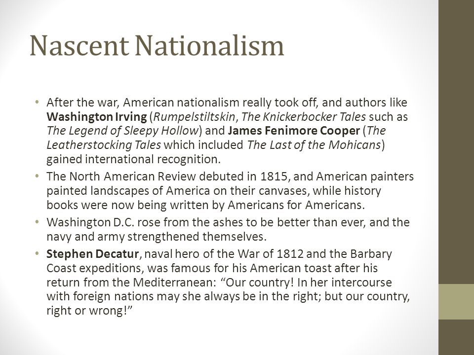 Nascent Nationalism After the war, American nationalism really took off, and authors like Washington Irving (Rumpelstiltskin, The Knickerbocker Tales such as The Legend of Sleepy Hollow) and James Fenimore Cooper (The Leatherstocking Tales which included The Last of the Mohicans) gained international recognition.