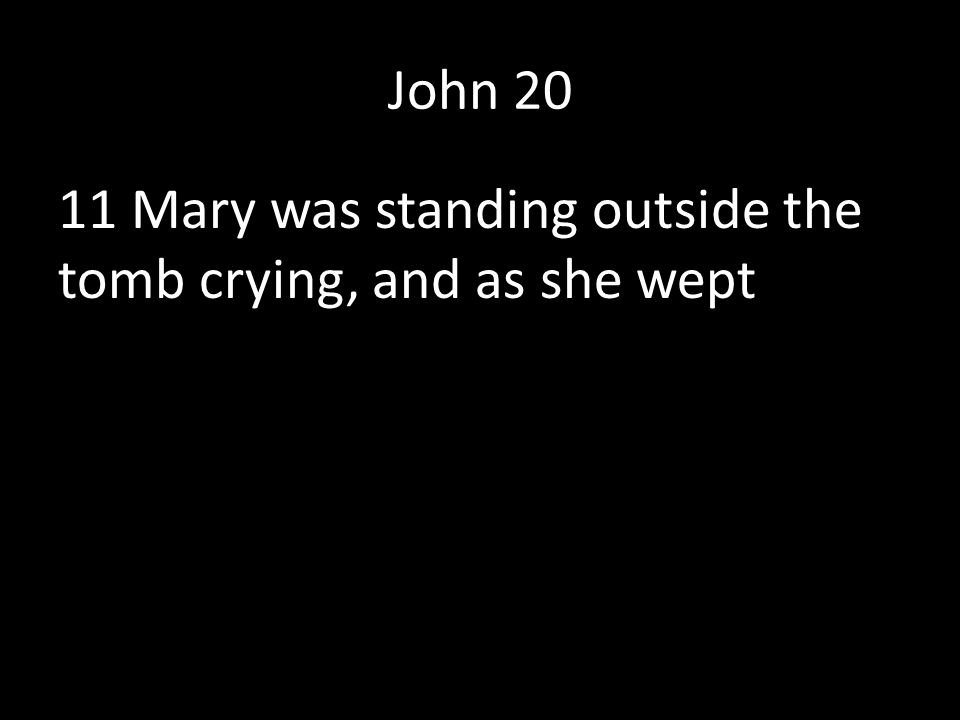 John 20 11 Mary was standing outside the tomb crying, and as she wept