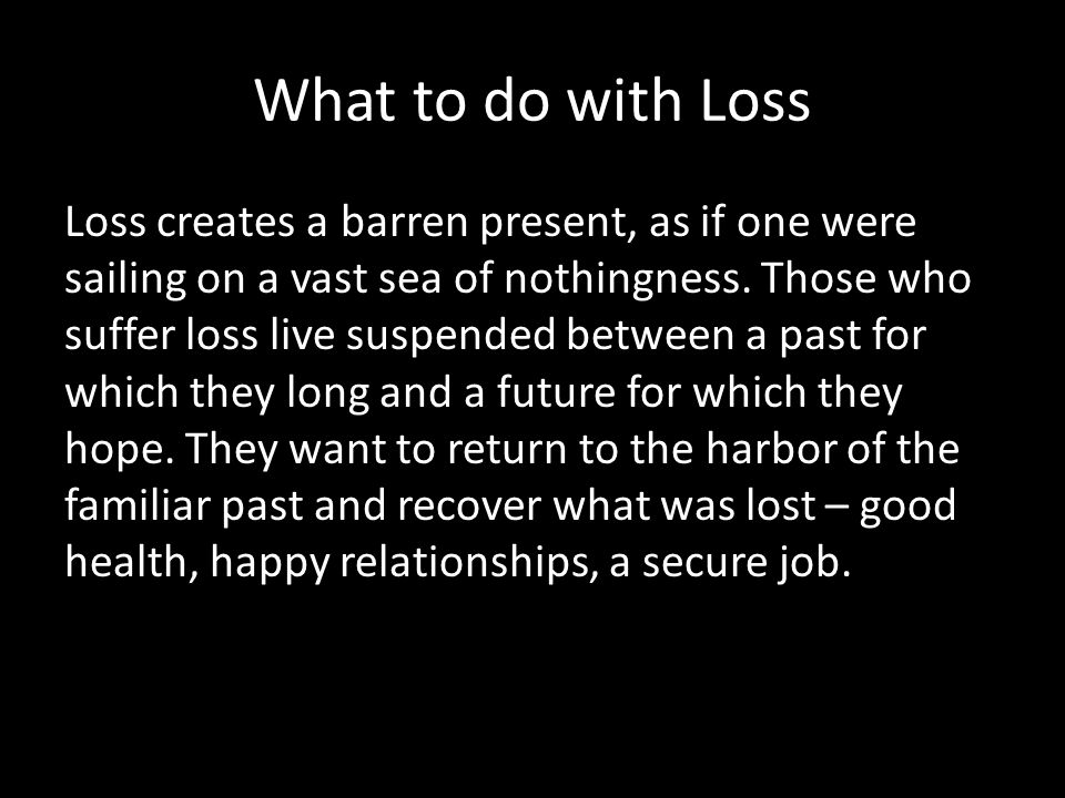 What to do with Loss Loss creates a barren present, as if one were sailing on a vast sea of nothingness.
