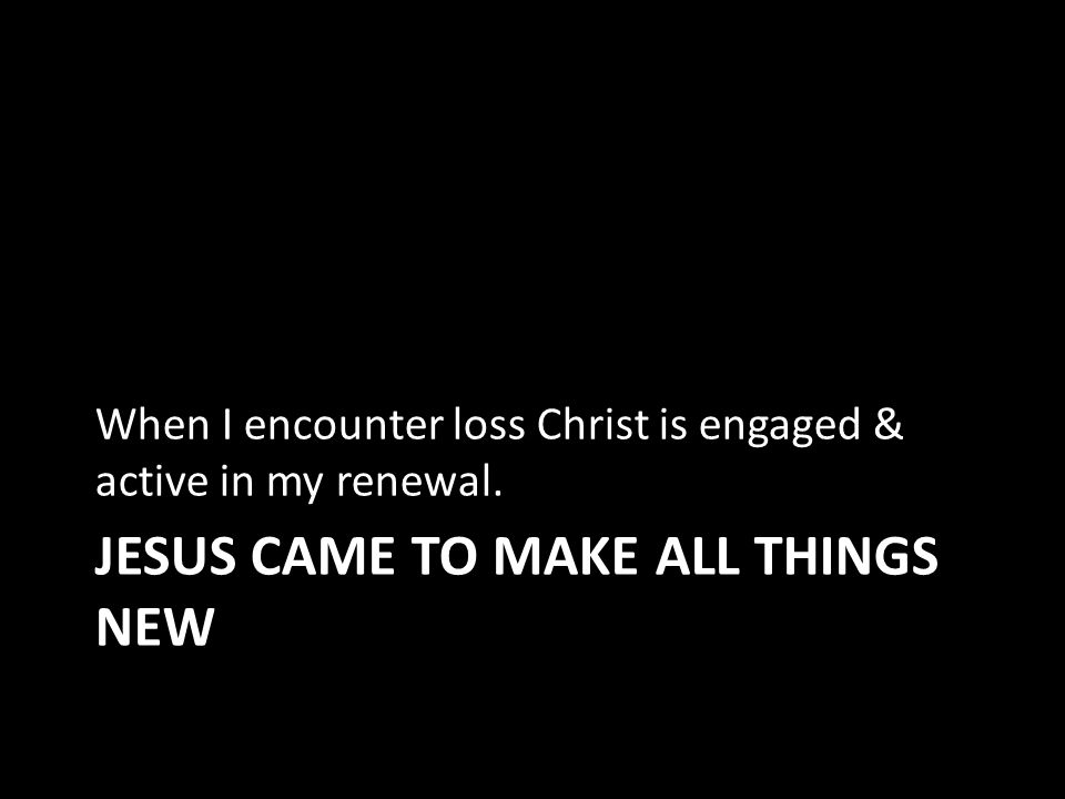 JESUS CAME TO MAKE ALL THINGS NEW When I encounter loss Christ is engaged & active in my renewal.