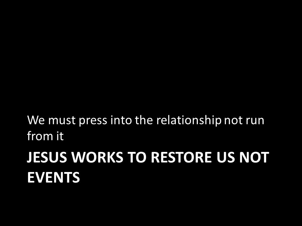 JESUS WORKS TO RESTORE US NOT EVENTS We must press into the relationship not run from it