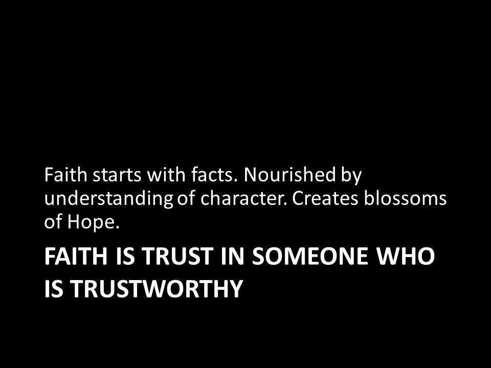 FAITH IS TRUST IN SOMEONE WHO IS TRUSTWORTHY Faith starts with facts.