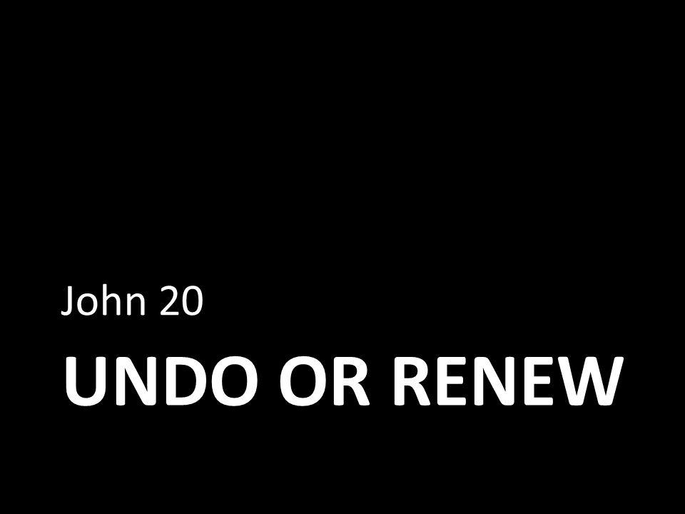 UNDO OR RENEW John 20