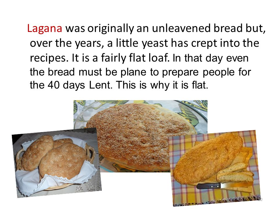 Lagana was originally an unleavened bread but, over the years, a little yeast has crept into the recipes. It is a fairly flat loaf. In that day even t