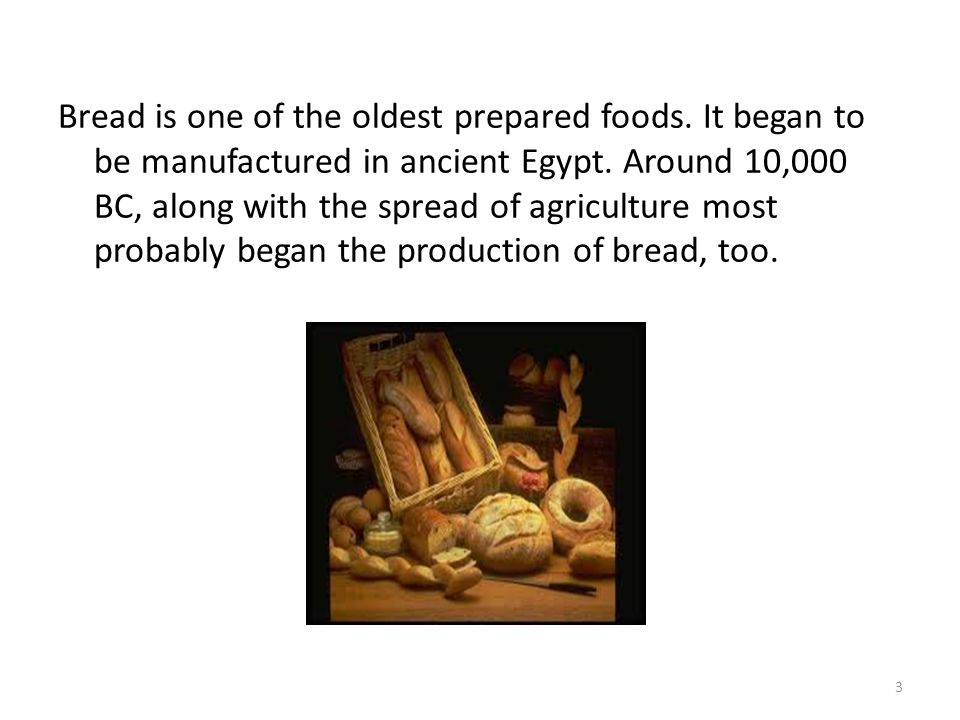 Bread is one of the oldest prepared foods. It began to be manufactured in ancient Egypt.