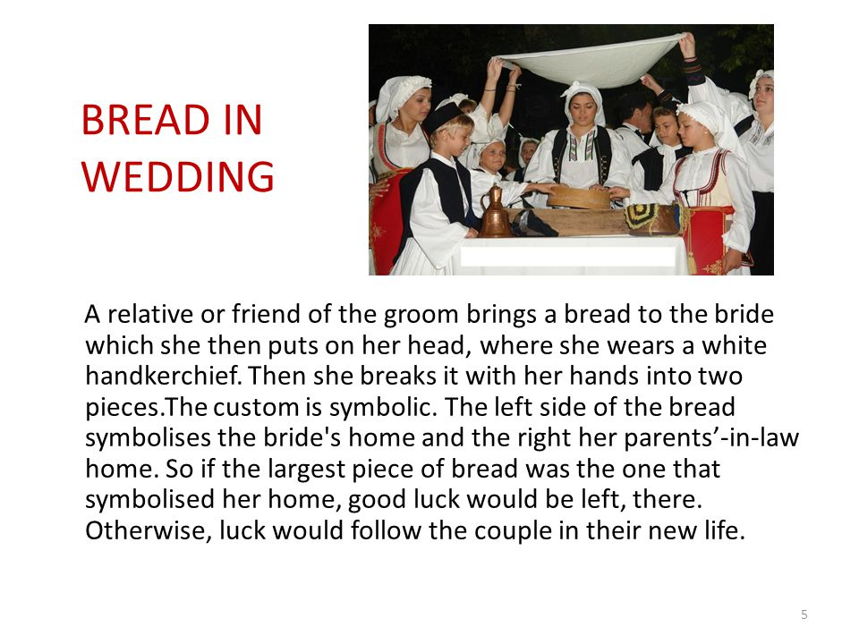 A relative or friend of the groom brings a bread to the bride which she then puts on her head, where she wears a white handkerchief.