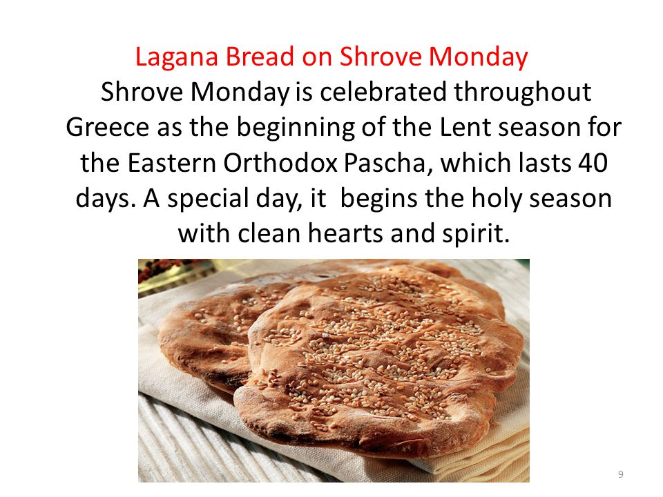 Lagana Bread on Shrove Monday Shrove Monday is celebrated throughout Greece as the beginning of the Lent season for the Eastern Orthodox Pascha, which lasts 40 days.
