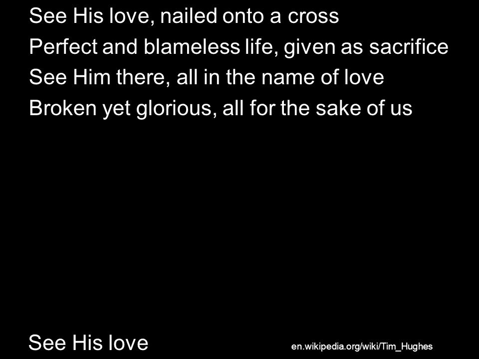 See His love See His love, nailed onto a cross Perfect and blameless life, given as sacrifice See Him there, all in the name of love Broken yet glorious, all for the sake of us en.wikipedia.org/wiki/Tim_Hughes