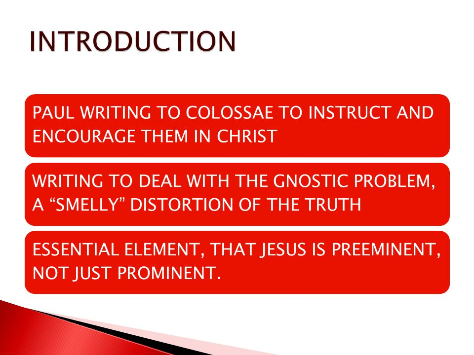 PAUL WRITING TO COLOSSAE TO INSTRUCT AND ENCOURAGE THEM IN CHRIST WRITING TO DEAL WITH THE GNOSTIC PROBLEM, A SMELLY DISTORTION OF THE TRUTH ESSENTIAL ELEMENT, THAT JESUS IS PREEMINENT, NOT JUST PROMINENT.