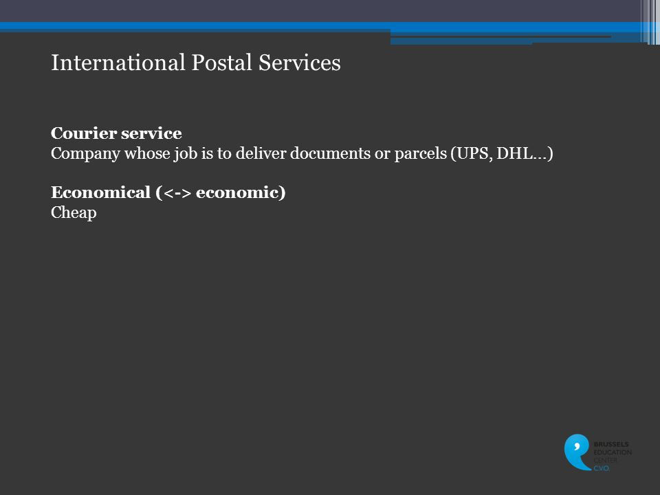 International Postal Services Courier service Company whose job is to deliver documents or parcels (UPS, DHL...) Economical ( economic) Cheap