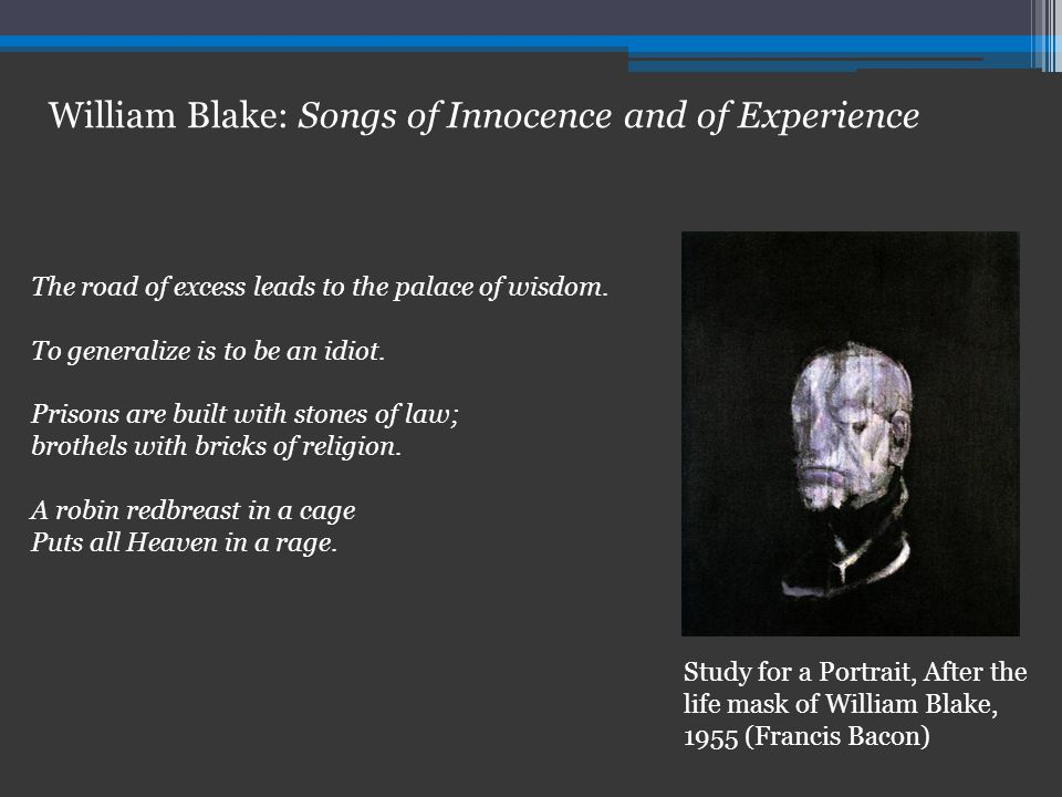 William Blake: Songs of Innocence and of Experience The road of excess leads to the palace of wisdom.