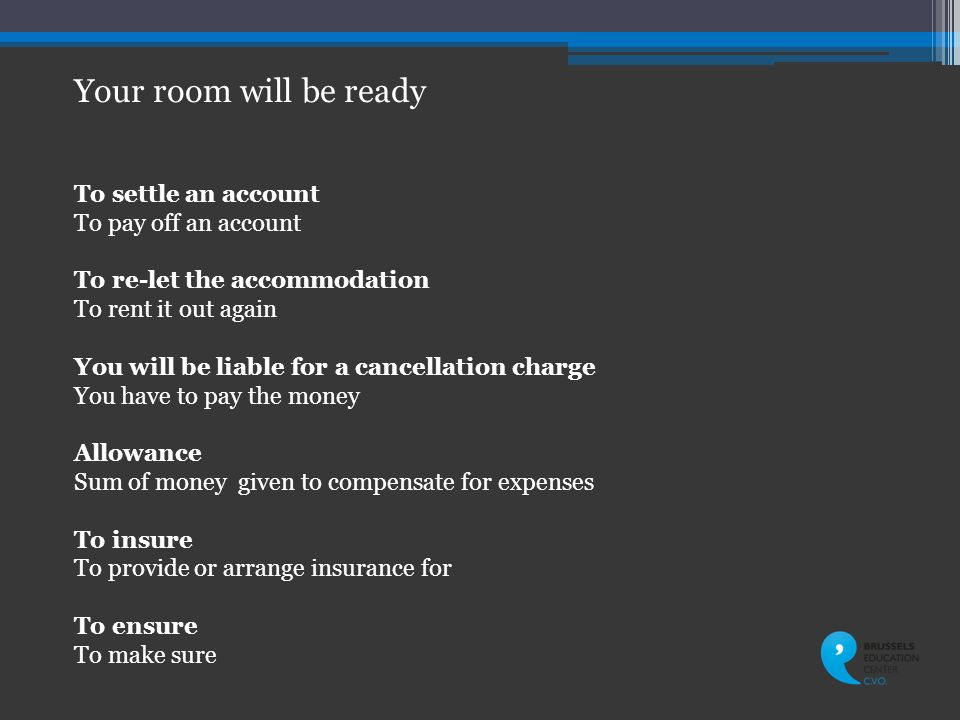 To settle an account To pay off an account To re-let the accommodation To rent it out again You will be liable for a cancellation charge You have to pay the money Allowance Sum of money given to compensate for expenses To insure To provide or arrange insurance for To ensure To make sure